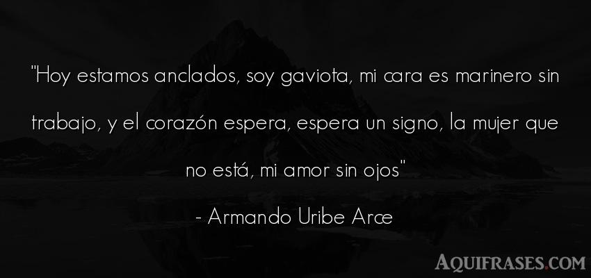 Frase de amor  de Armando Uribe Arce. Hoy estamos anclados, soy