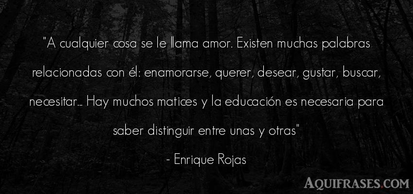 Frase de amor  de Enrique Rojas. A cualquier cosa se le llama