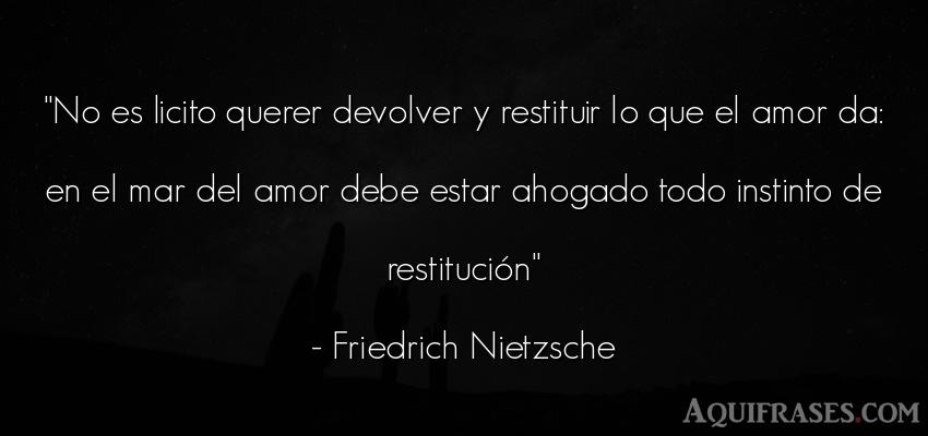 Frase de amor  de Friedrich Nietzsche. No es licito querer devolver