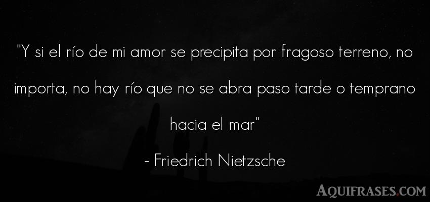 Frase de amor  de Friedrich Nietzsche. Y si el río de mi amor se