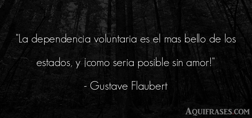 Frase de amor  de Gustave Flaubert. La dependencia voluntaria es
