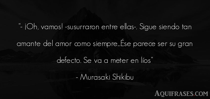 Frase de amor  de Murasaki Shikibu. - ¡Oh, vamos! -susurraron