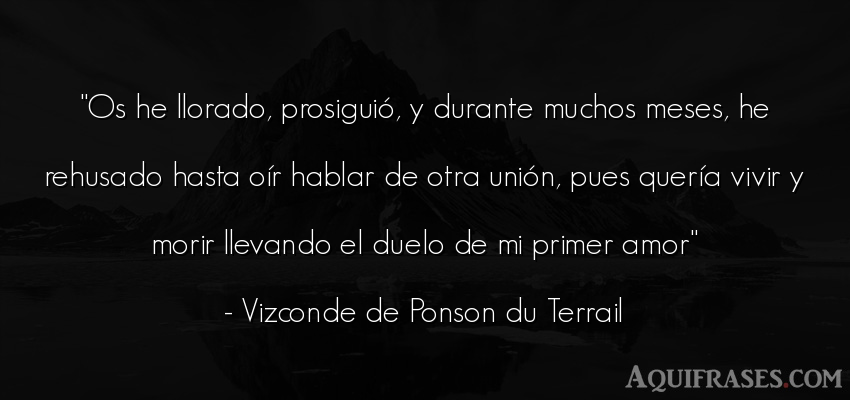 Frase de amor  de Vizconde de Ponson du Terrail. Os he llorado, prosiguió, y