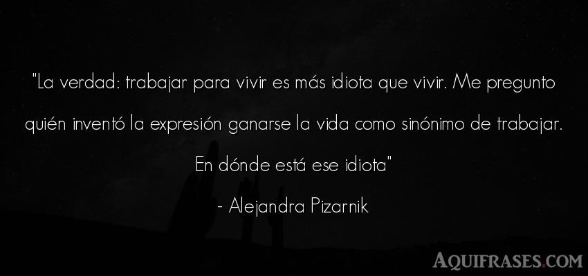 Frase de la vida  de Alejandra Pizarnik. La verdad: trabajar para