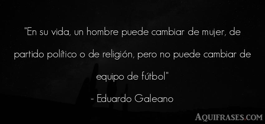Frase de fútbol,  deportiva,  de la vida  de Eduardo Galeano. En su vida, un hombre puede