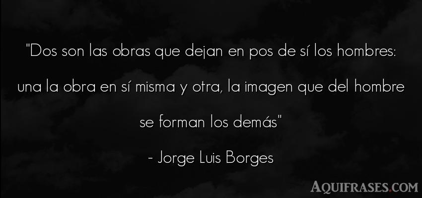 Frase de hombre  de Jorge Luis Borges. Dos son las obras que dejan