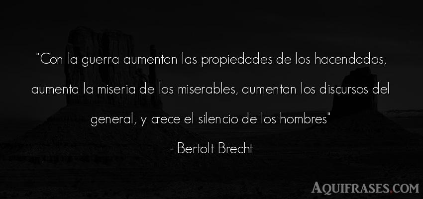 Frase de hombre  de Bertolt Brecht. Con la guerra aumentan las