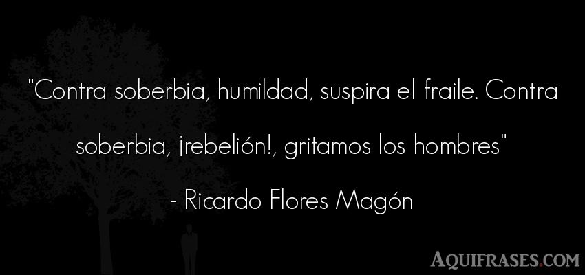 Frase de autoestima,  de humildad,  de hombre  de Ricardo Flores Magón. Contra soberbia, humildad,