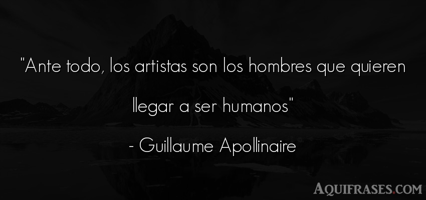 Frase de hombre  de Guillaume Apollinaire. Ante todo, los artistas son