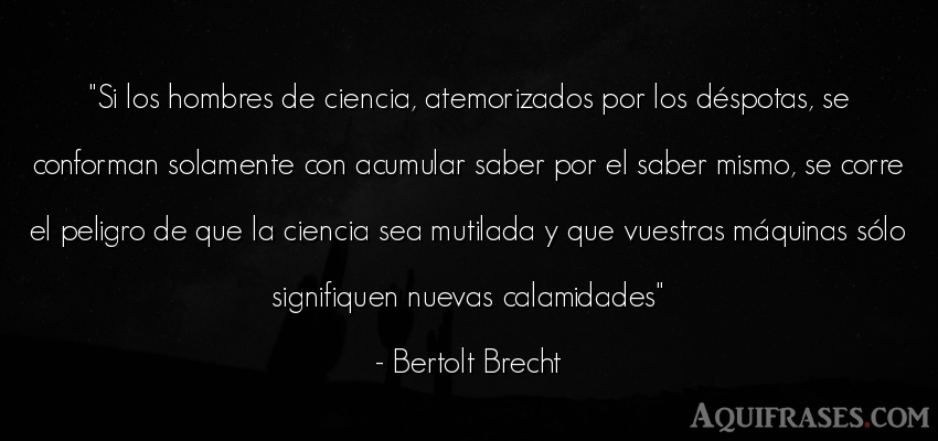 Frase de hombre  de Bertolt Brecht. Si los hombres de ciencia,