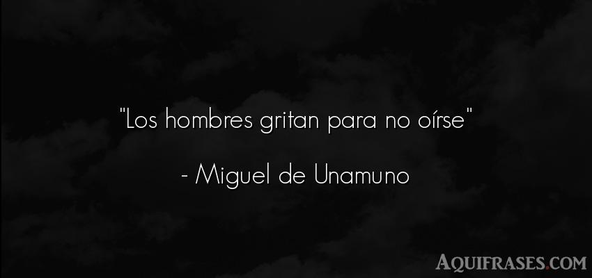 Frase de hombre  de Miguel de Unamuno. Los hombres gritan para no o