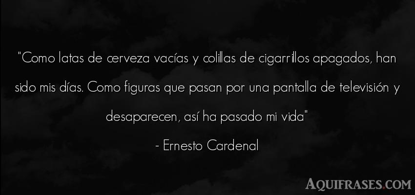 Frase de la vida  de Ernesto Cardenal. Como latas de cerveza vací