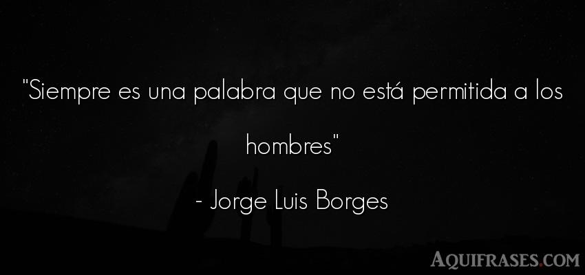 Frase de hombre  de Jorge Luis Borges. Siempre es una palabra que