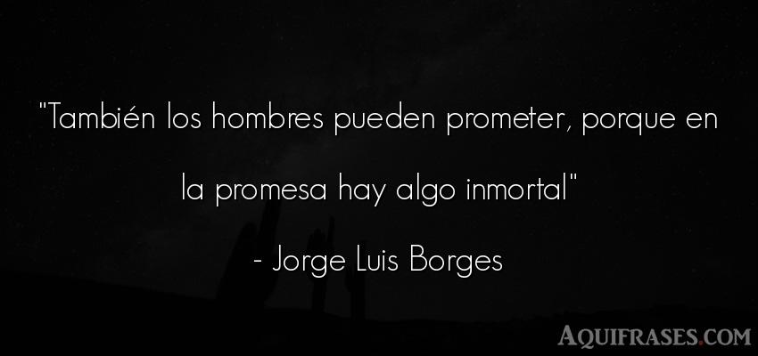 Frase de hombre  de Jorge Luis Borges. También los hombres pueden