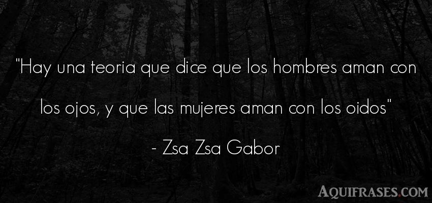 Frase de hombre  de Zsa Zsa Gabor. Hay una teoria que dice que