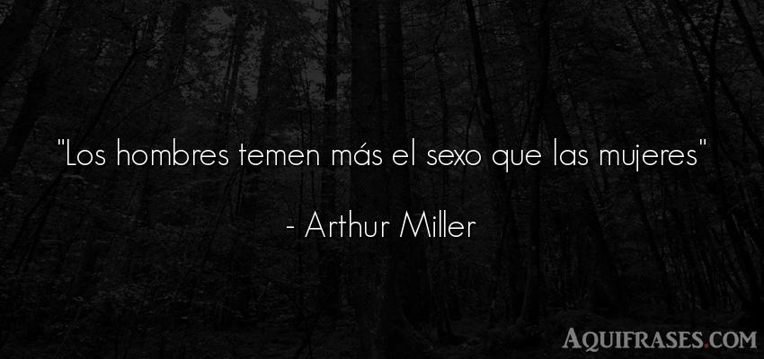 Frase de sexo,  de hombre  de Arthur Miller. Los hombres temen más el