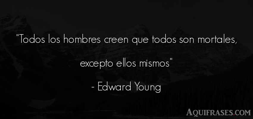 Frase de hombre  de Edward Young. Todos los hombres creen que