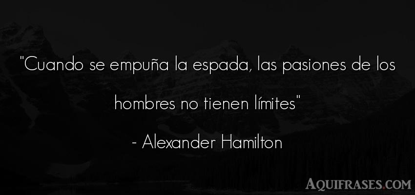 Frase de hombre  de Alexander Hamilton. Cuando se empuña la espada