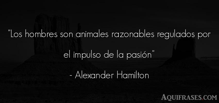 Frase de hombre,  de animales  de Alexander Hamilton. Los hombres son animales