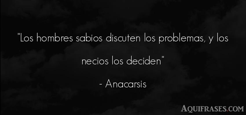 Frase de hombre  de Anacarsis. Los hombres sabios discuten