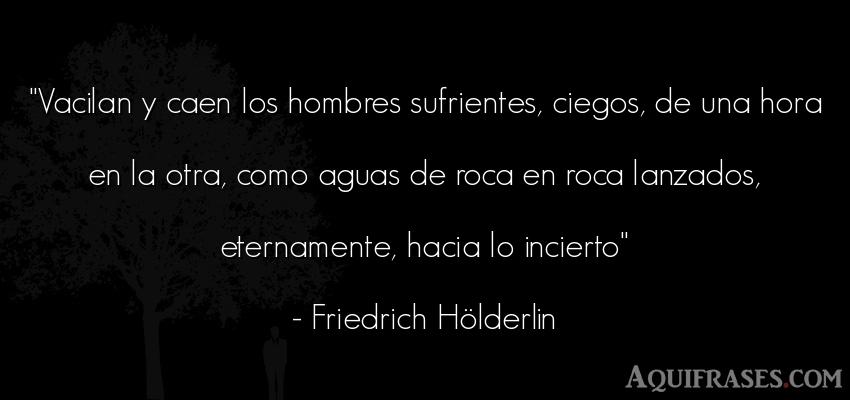 Frase de hombre  de Friedrich Hölderlin. Vacilan y caen los hombres