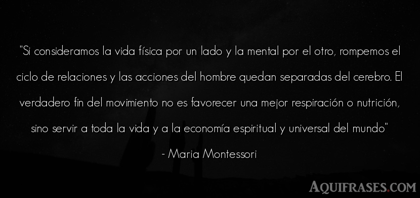Frase de la vida  de Maria Montessori. Si consideramos la vida fí