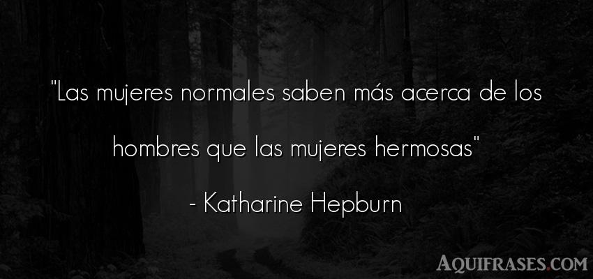 Frase de hombre  de Katharine Hepburn. Las mujeres normales saben m