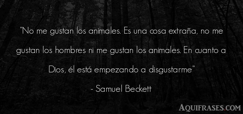 Frase de hombre,  de animales  de Samuel Beckett. No me gustan los animales.