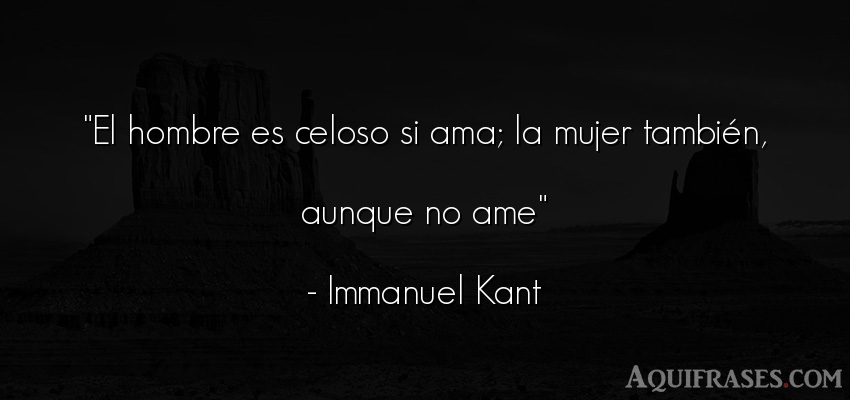 Frase de hombre  de Immanuel Kant. El hombre es celoso si ama;