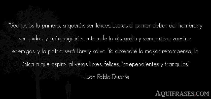 Frase de hombre  de Juan Pablo Duarte. Sed justos lo primero, si