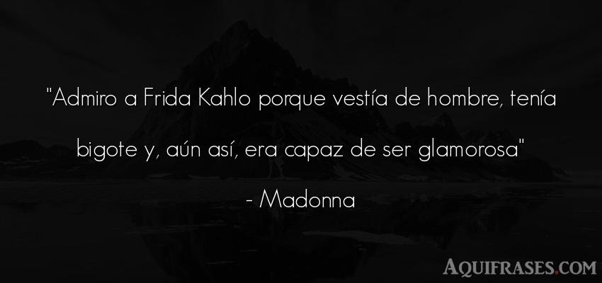 Frase de hombre  de Madonna. Admiro a Frida Kahlo porque