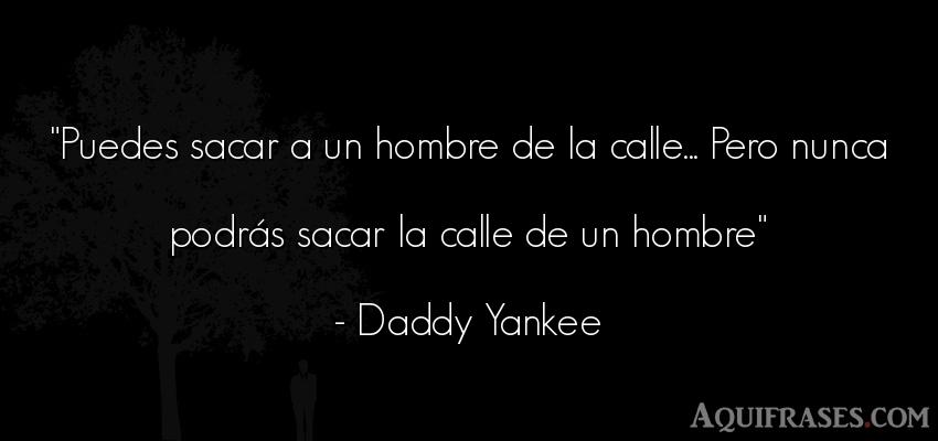 Frase de hombre  de Daddy Yankee. Puedes sacar a un hombre de