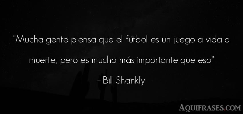 Frase de fútbol,  deportiva,  de la vida  de Bill Shankly. Mucha gente piensa que el f