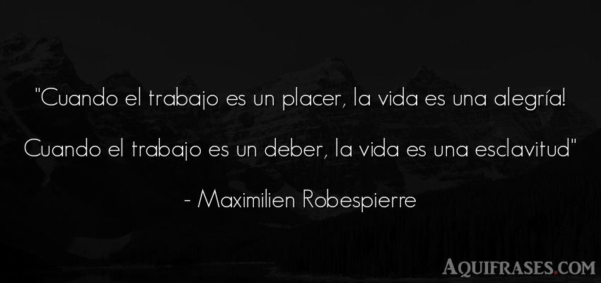 Frase de alegría,  de la vida  de Maximilien Robespierre. Cuando el trabajo es un