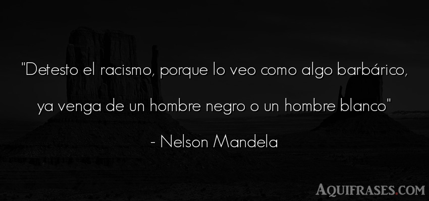 Frase de hombre  de Nelson Mandela. Detesto el racismo, porque
