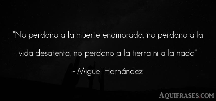 Frase de la vida  de Miguel Hernández. No perdono a la muerte