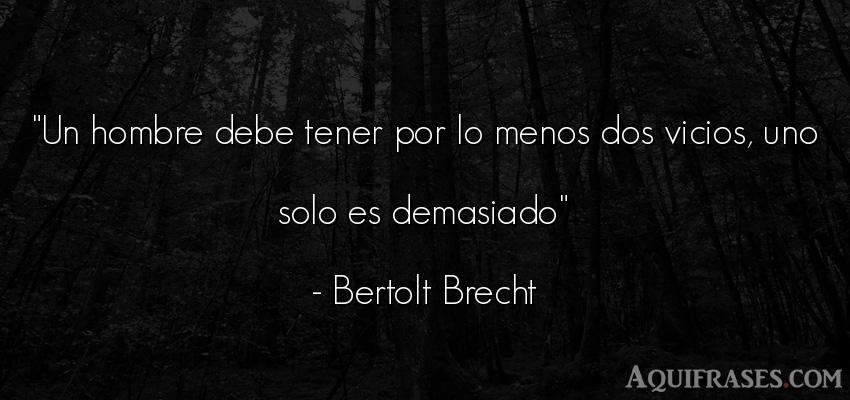Frase de hombre  de Bertolt Brecht. Un hombre debe tener por lo
