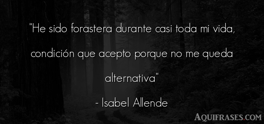 Frase de la vida  de Isabel Allende. He sido forastera durante