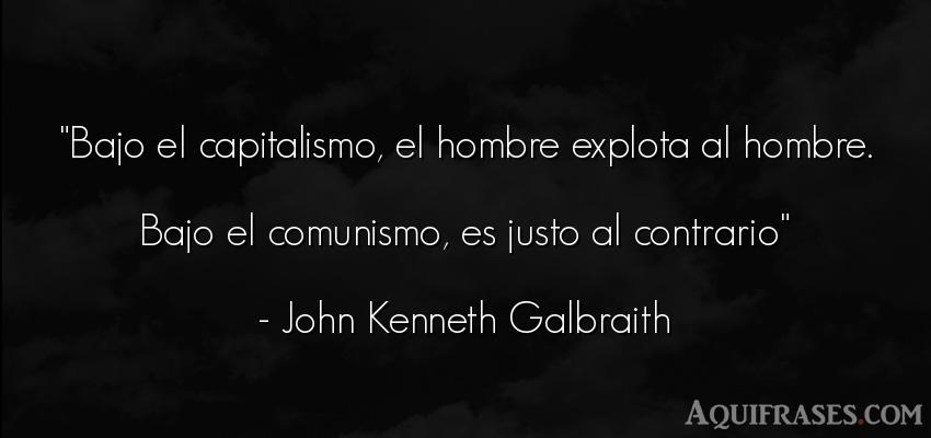 Frase de hombre  de John Kenneth Galbraith. Bajo el capitalismo, el
