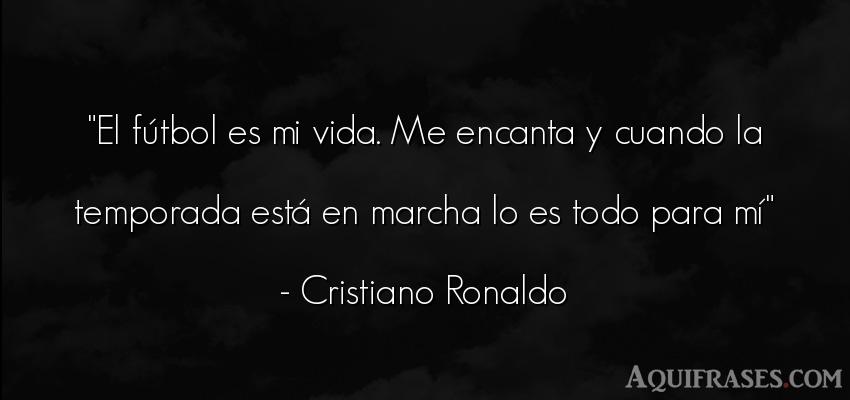 Frase de fútbol,  deportiva,  de la vida  de Cristiano Ronaldo. El fútbol es mi vida. Me
