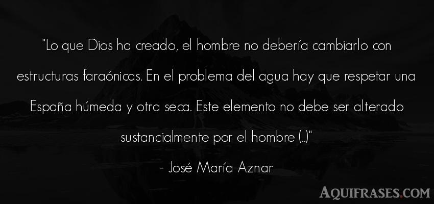 Frase de hombre  de José María Aznar. Lo que Dios ha creado, el
