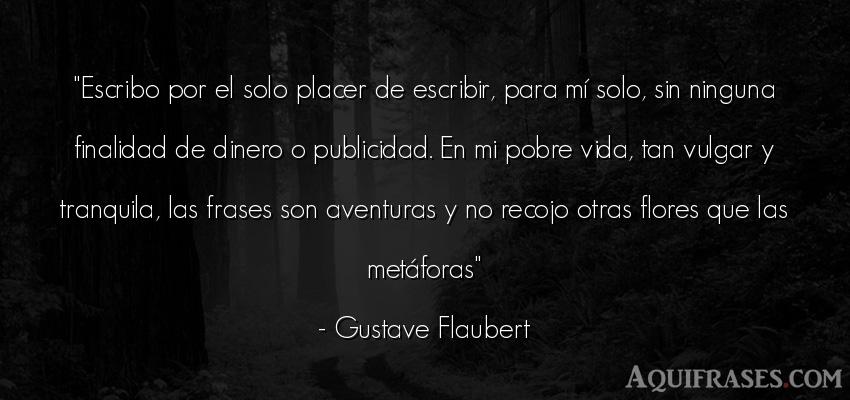 Frase de la vida  de Gustave Flaubert. Escribo por el solo placer