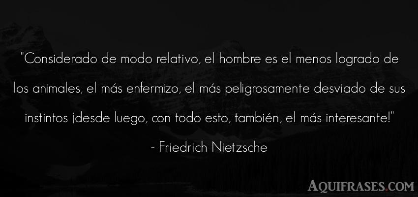 Frase filosófica,  de hombre,  de animales  de Friedrich Nietzsche. Considerado de modo relativo