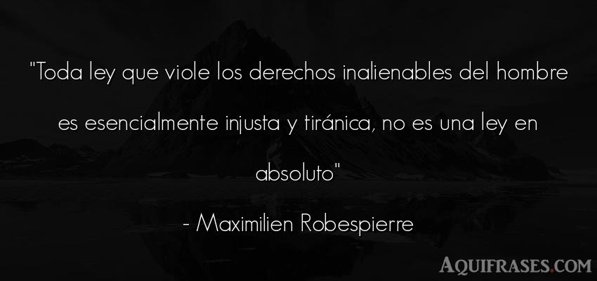 Frase de hombre  de Maximilien Robespierre. Toda ley que viole los