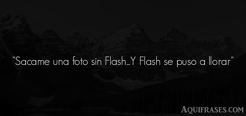 Frase inspiradora,  divertida,  graciosas corta . Sacame una foto sin Flash...