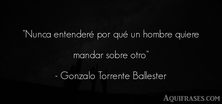 Frase de hombre  de Gonzalo Torrente Ballester. Nunca entenderé por qué un