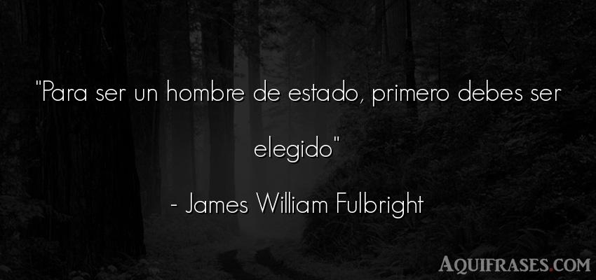 Frase de hombre  de James William Fulbright. Para ser un hombre de estado