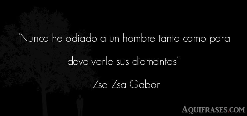 Frase de hombre  de Zsa Zsa Gabor. Nunca he odiado a un hombre