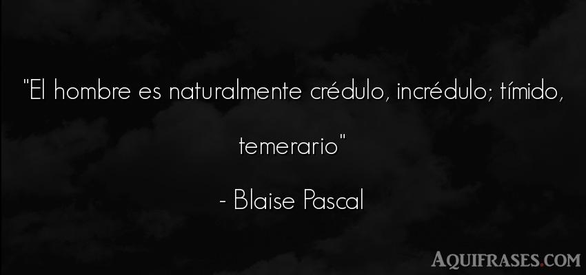 Frase de hombre  de Blaise Pascal. El hombre es naturalmente cr