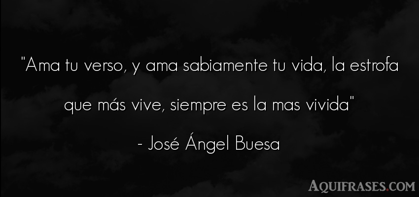 Frase de la vida  de José Ángel Buesa. Ama tu verso, y ama